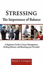 Stressing the Importance of Balance : A Beginners Guide to Stress Management, Finding Balance, and Reaching Your Potential - Bennie S. Covington
