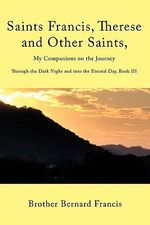 Saints Francis, Therese and Other Saints, My Companions on the Journey : Through the Dark Night and into the Eternal Day - Brother Bernard Francis
