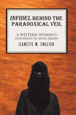 INFIDEL BEHIND THE PARADOXICAL VEIL : A Western Woman's Experience in Saudi Arabia - Jeanette M. English