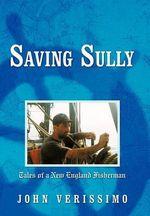 Saving Sully : Tales of a New England Fisherman - John Verissimo