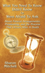 What You Need To Know Didn't Know Or Were Afraid To Ask : About Funeral Arrangements, Preplanning, and the Process That Occurs After A Death - Sharon Mitchell