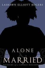 Alone & Married : Memoirs of a Lonely Housewife - Lashawn Elliott Rogers