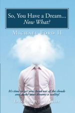 So, You Have a Dream...Now What? : It's time to get your head out of the clouds and make your dreams a reality! - Michael Ford II
