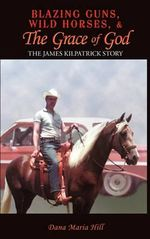 Blazing Guns, Wild Horses, & the Grace of God : The James Kilpatrick Story - Dana Maria Hill