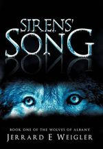 Sirens' Song : Book One of the Wolves of Albany - Jerrard E. Weigler