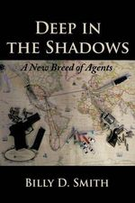 Deep in the Shadows : A New Breed of Agents - Billy D. Smith