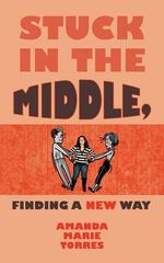 Stuck in the Middle, Finding a New Way : A Love Story... - Amanda Marie Torres