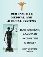 Our Inactive Medical and Judicial Systems : How to Litigate Against an Incompetent Attorney - Mary Sansiviero