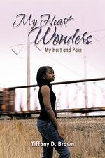 My Heart Wonders : My Hurt and Pain - Tiffany D. Brown