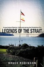 Legends of the Strait : A Novel About Benicia, California During the Prohibition Era - Bruce Robinson