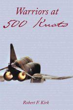Warriors at 500 Knots : Intense stories of valiant crews flying the legendary F-4 Phantom II in the Vietnam air war. - Robert F. Kirk
