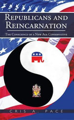 Republicans and Reincarnation : The Conscience of a New Age Conservative - Cris A. Pace