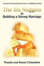 The Six Nuggets to Building a Strong Marriage : A Practical Book Exposing the Keys to a Fulfilling Marriage - Tinashe Chitambira