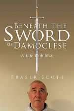 Beneath the Sword of Damoclese : A Life With M.s. - Fraser Scott
