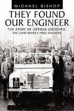 They Found Our Engineer : The Story of Arthur Goddard. the Land Rover's First Engineer - Michael Bishop