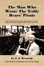 The Man Who Wrote the Teddy Bears' Picnic : How Irish-Born Lyricist and Composer Jimmy Kennedy Became One of the Twentieth Century's Finest Songwriters - J. J. Kennedy