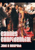 Cannes Confidential : A Gatecrasher's Guide to the World's Most Famous Film Festival - John B. McGrath