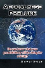 Apocalypse Prelude : Do You Know What Your Grandchildren Will Be Doing for a Living? - Harvey Beach