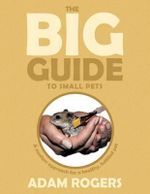 The Big Guide to Small Pets : A Modern Approach for a Healthy, Fulfilled Pet. - Adam Rogers
