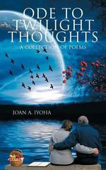 Ode to Twilight Thoughts : A Collection of Poems - Joan A. Iyoha