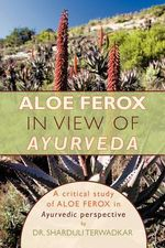 Aloe Ferox - In View of Ayurveda : A Critical Study of Aloe Ferox in Ayurvedic Perspective - Sharduli Terwadkar