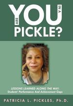 Are You in a Pickle? : Lessons Learned Along the Way: Students' Performance and Achievement Gaps - Patricia L. Pickles Ph. D.