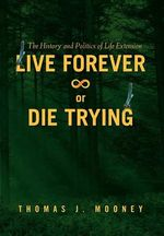 Live Forever or Die Trying : The History and Politics of Life Extension - Thomas Mooney