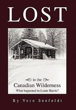 Lost in the Canadian Wilderness : What Happened to Louie Harris - Vern Seefeldt