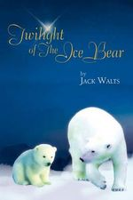 Twilight of the Ice Bear - Jack Walts