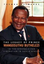 The Legacy of Prince Mangosuthu Buthelezi : In the Struggle for Liberation in South Africa - Themba Nzimande