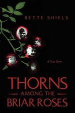 Thorns Among the Briar Roses : A True Story - Bette Shiels