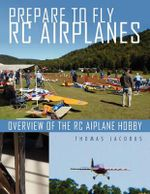 Prepare to Fly Rc Airplanes : Overview of the Rc Aiplane Hobby - Thomas Jacobus