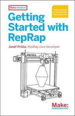 Getting Started with RepRap : 3D Printing on Your Desktop - Josef Prusa