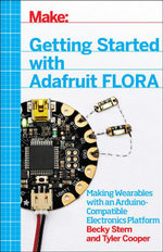 Getting Started with Adafruit FLORA : Making Wearables with an Arduino-Compatible Electronics Platform - Becky Stern