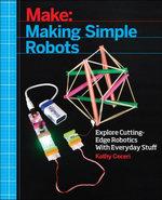 Making Simple Robots : Exploring Cutting-Edge Robotics with Everyday Stuff - Kathy Ceceri