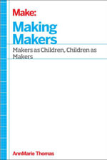 Making Makers : Kids, Tools, and the Future of Innovation - Annmarie Thomas