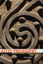 Aztec Philosophy : Understanding a World in Motion - James Maffie