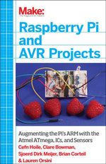 Make : Raspberry Pi and AVR Projects: Augmenting the Pi's ARM with the Atmel ATmega, ICs, and Sensors - Cefn Hoile