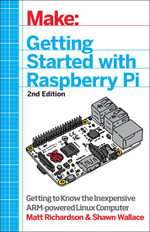 Make : Getting Started with Raspberry Pi: Electronic Projects with the Low-Cost Pocket-Sized Computer - Matt Richardson