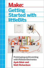 Make: Getting Started with littleBits : Prototyping and Inventing with Modular Electronics - Ayah Bdeir