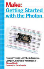 Make: Getting Started with Spark Core and Photon : Connecting Electronics Projects to the Cloud with Wi-Fi - Simon Monk