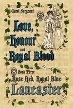 Love, Honour and Royal Blood : Book Three: Rose Red, Royal Blue Lancaster - Carol Sargeant