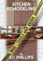 Kitchen Remodeling : What I Should Have Known - Ed Phillips