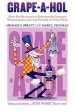 Grape-A-Hol : How Big Business Is Subverting Artisan Winemaking and the Future of Fine Wine - Michael F Spratt