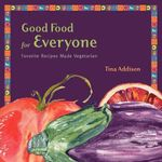 Good Food for Everyone : Favorite Recipes Made Vegetarian - Tina Addison