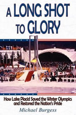 A Long Shot to Glory : How Lake Placid Saved the Winter Olympics and Restored the Nation's Pride - Dr Michael Burgess