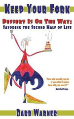 Keep Your Fork- Dessert Is On The Way : Savoring the Second Half of Life - Barbara Warner