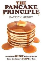 The Pancake Principle : Seventeen Sticky Ways To Make Your Customers Flip for You - Patrick Henry