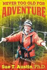 Never Too Old For Adventure : How to Achieve Financial Independence: While You'r... - Ph.D. Sue T. Austin