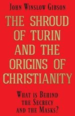 The Shroud of Turin and the Origins of Christianity : What Is Behind the Secrecy and the Masks? - John Winslow Gibson